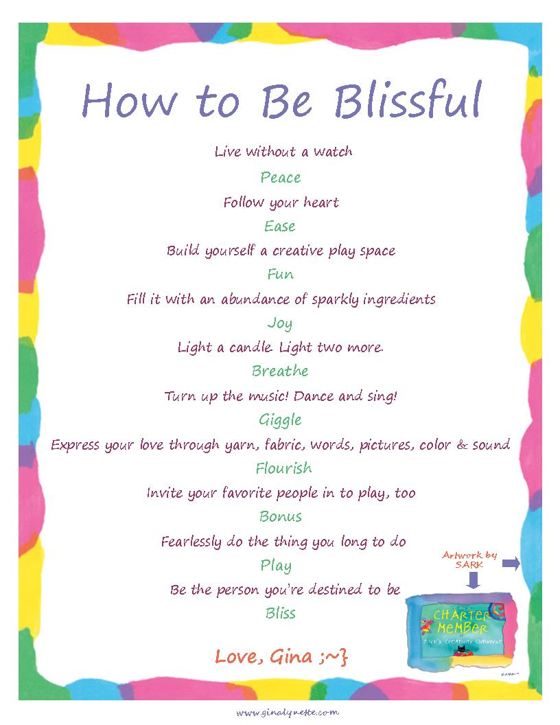 How to Be Blissful -- Live without a watch -- Peace -- Follow your heart -- Ease -- Build yourself a creative play space -- Fun -- Fill it with an abundance of sparkly ingredients -- Joy -- Light a candle. Light two more. -- Breathe -- Turn up the music! Dance and sing! -- Giggle -- Express your love through yarn, fabric, words, pictures, color & sound -- Flourish -- Invite your favorite people in to play, too -- Bonus --Fearlessly do the thing you long to do --Play -- Be the person you're destined to be -- Bliss -- Love, Gina ;~}